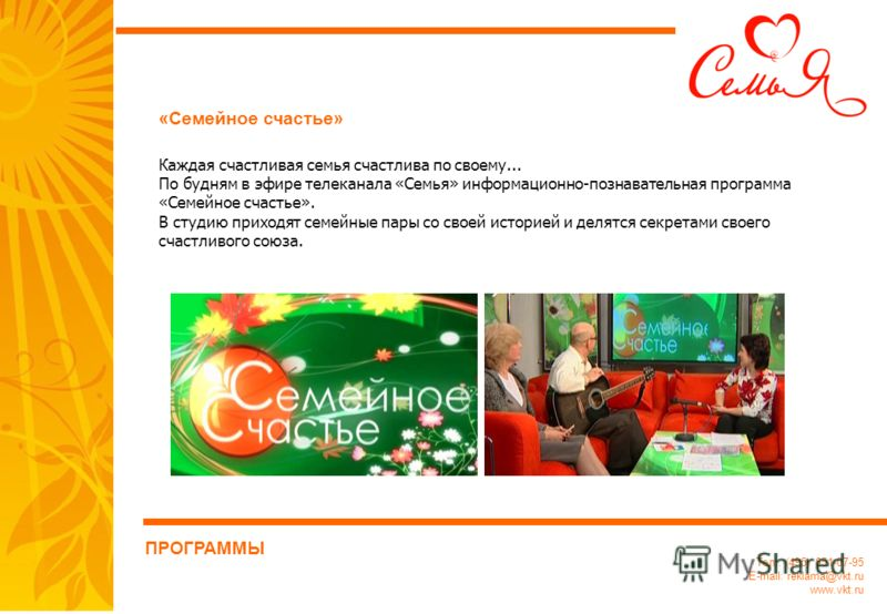 Тел.: (495) 651-07-95 E-mail: reklama@vkt.ru www.vkt.ru «Семейное счастье» ПРОГРАММЫ Каждая счастливая семья счастлива по своему... По будням в эфире телеканала «Семья» информационно-познавательная программа «Семейное счастье». В студию приходят семе