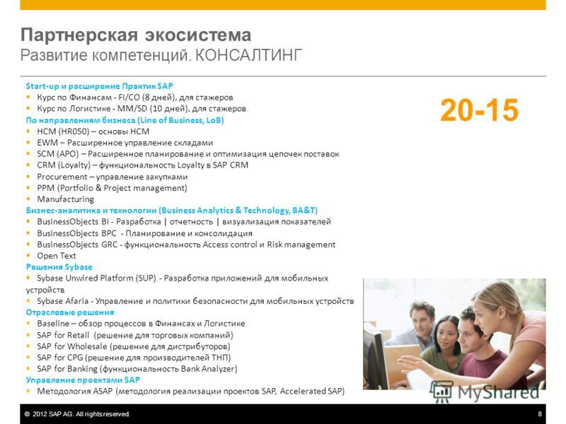 ©2012 SAP AG. All rights reserved.8 Партнерская экосистема Развитие компетенций. КОНСАЛТИНГ Start-up и расширение Практик SAP Курс по Финансам - FI/CO (8 дней), для стажеров Курс по Логистике - MM/SD (10 дней), для стажеров По направлениям бизнеса (L