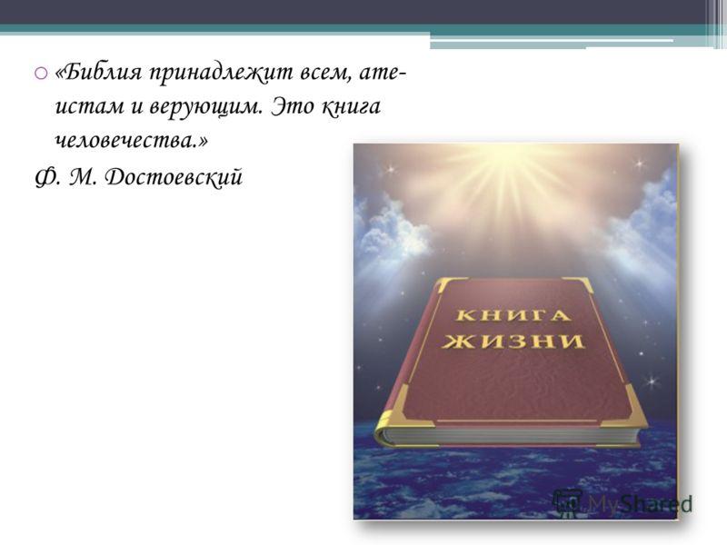 o «Библия принадлежит всем, ате- истам и верующим. Это книга человечества.» Ф. М. Достоевский