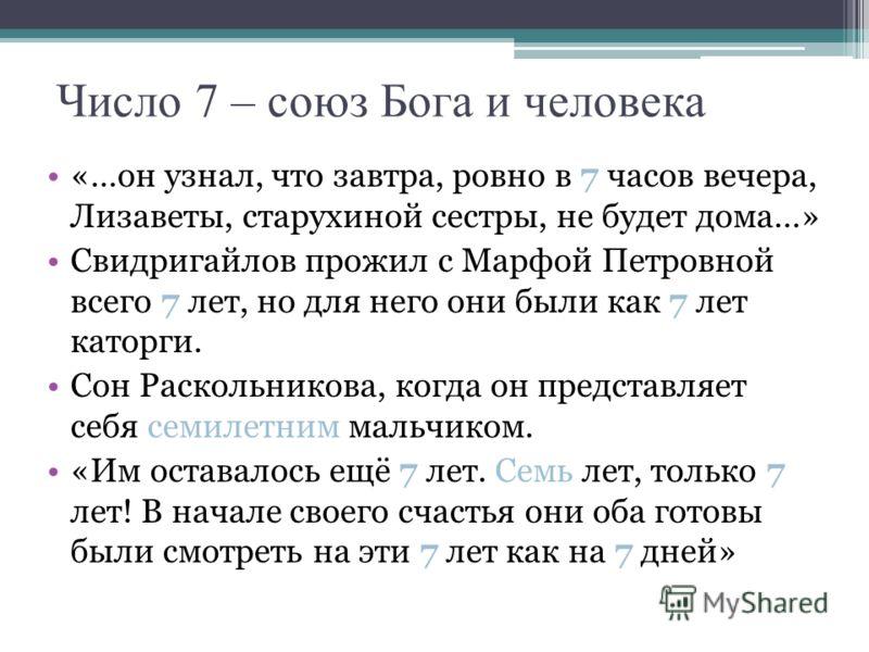 Число 7 – союз Бога и человека «…он узнал, что завтра, ровно в 7 часов вечера, Лизаветы, старухиной сестры, не будет дома…» Свидригайлов прожил с Марфой Петровной всего 7 лет, но для него они были как 7 лет каторги. Сон Раскольникова, когда он предст