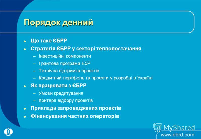 Порядок денний Що таке ЄБРР Стратегія ЄБРР у секторі теплопостачання –Інвестиційні компоненти –Грантова програма E5P –Технічна підтримка проектів –Кредитний портфель та проекти у розробці в Україні Як працювати з ЄБРР –Умови кредитування –Критерії ві