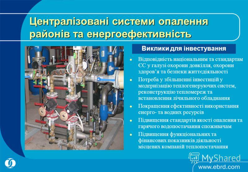 Централізовані системи опалення районів та енергоефективність Відповідність національним та стандартам ЄС у галузі охорони довкілля, охорони здоровя та безпеки життєдіяльності Потреба у збільшенні інвестицій у модернізацію теплогенеруючих систем, рек