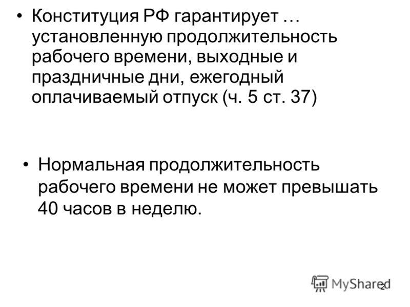 2 Конституция РФ гарантирует … установленную продолжительность рабочего времени, выходные и праздничные дни, ежегодный оплачиваемый отпуск (ч. 5 ст. 37) Нормальная продолжительность рабочего времени не может превышать 40 часов в неделю.