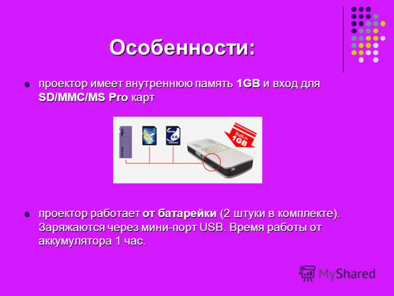 Особенности: проектор имеет внутреннюю память 1GB и вход для SD/MMC/MS Pro карт проектор имеет внутреннюю память 1GB и вход для SD/MMC/MS Pro карт проектор работает от батарейки (2 штуки в комплекте). Заряжаются через мини-порт USB. Время работы от а