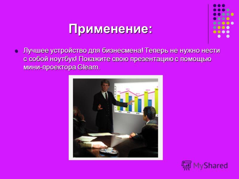Применение: Лучшее устройство для бизнесмена! Теперь не нужно нести с собой ноутбук! Покажите свою презентацию с помощью мини-проектора Gleam. Лучшее устройство для бизнесмена! Теперь не нужно нести с собой ноутбук! Покажите свою презентацию с помощь