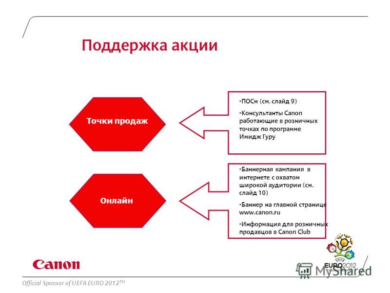 Official Sponsor of UEFA EURO 2012 TM Поддержка акции Онлайн Точки продаж ПОСм (см. слайд 9) Консультанты Canon работающие в розничных точках по программе Имидж Гуру Баннерная кампания в интернете с охватом широкой аудитории (см. слайд 10) Баннер на
