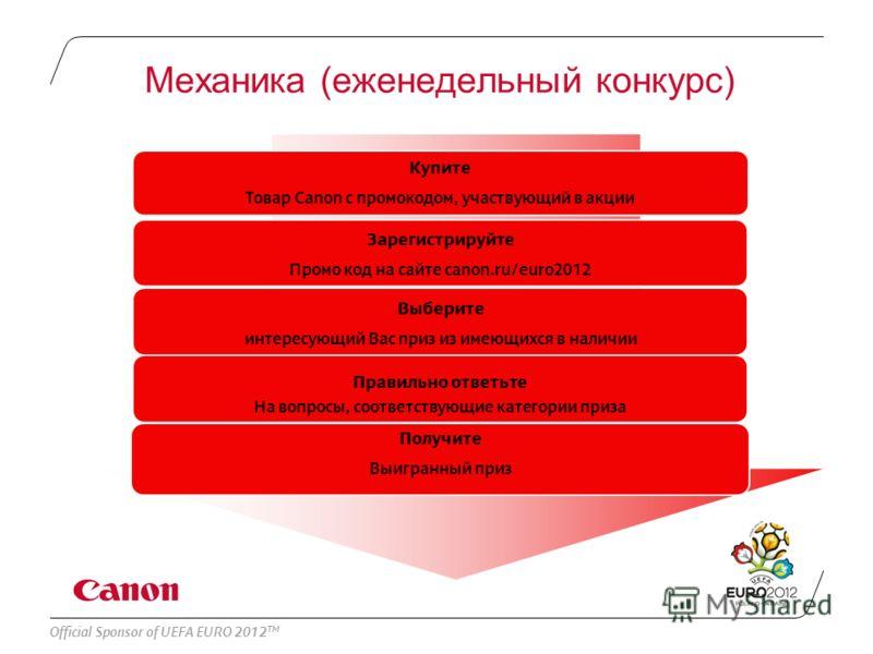 Official Sponsor of UEFA EURO 2012 TM Механика (еженедельный конкурс) Купите Товар Canon с промокодом, участвующий в акции Зарегистрируйте Промо код на сайте canon.ru/euro2012 Получите Выигранный приз Правильно ответьте На вопросы, соответствующие ка