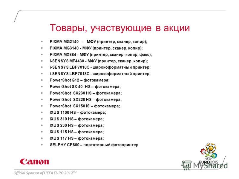 Official Sponsor of UEFA EURO 2012 TM Товары, участвующие в акции PIXMA MG2140 - МФУ (принтер, сканер, копир); PIXMA MG3140 - МФУ (принтер, сканер, копир); PIXMA MX884 - МФУ (принтер, сканер, копир, факс); i-SENSYS MF4430 - МФУ (принтер, сканер, копи