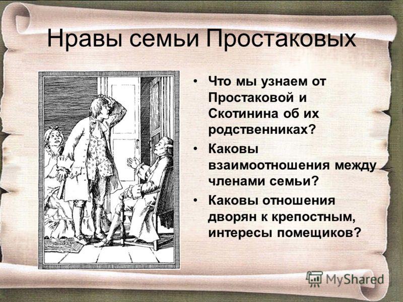 Нравы семьи Простаковых Что мы узнаем от Простаковой и Скотинина об их родственниках? Каковы взаимоотношения между членами семьи? Каковы отношения дворян к крепостным, интересы помещиков?