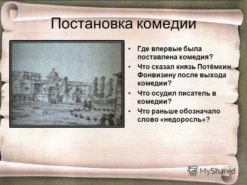 Постановка комедии Где впервые была поставлена комедия? Что сказал князь Потёмкин Фонвизину после выхода комедии? Что осудил писатель в комедии? Что раньше обозначало слово «недоросль»?
