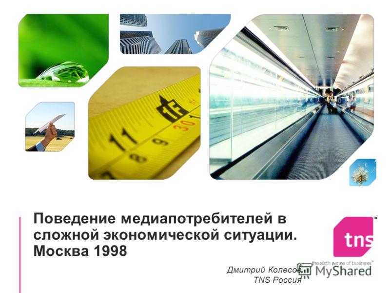 Поведение медиапотребителей в сложной экономической ситуации. Москва 1998 Дмитрий Колесов TNS Россия