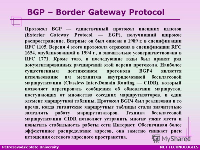 Petrozavodsk State UniversityNET TECHNOLOGIES BGP – Border Gateway Protocol Протокол BGP единственный протокол внешних шлюзов (Exterior Gateway Protocol EGP), получивший широкое распространение. Впервые он был описан в 1989 г. в спецификации RFC 1105