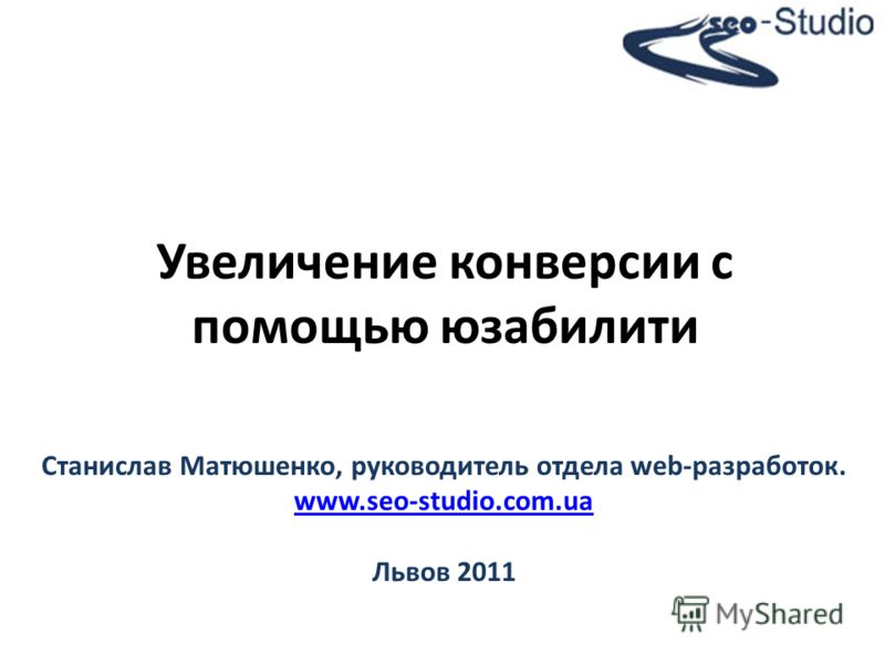 Увеличение конверсии с помощью юзабилити Станислав Матюшенко, руководитель отдела web-разработок. www.seo-studio.com.ua Львов 2011