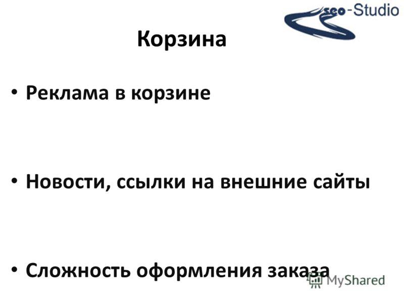 Реклама в корзине Новости, ссылки на внешние сайты Сложность оформления заказа Корзина