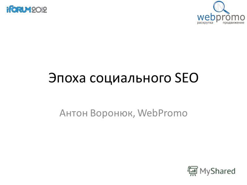 Эпоха социального SEO Антон Воронюк, WebPromo