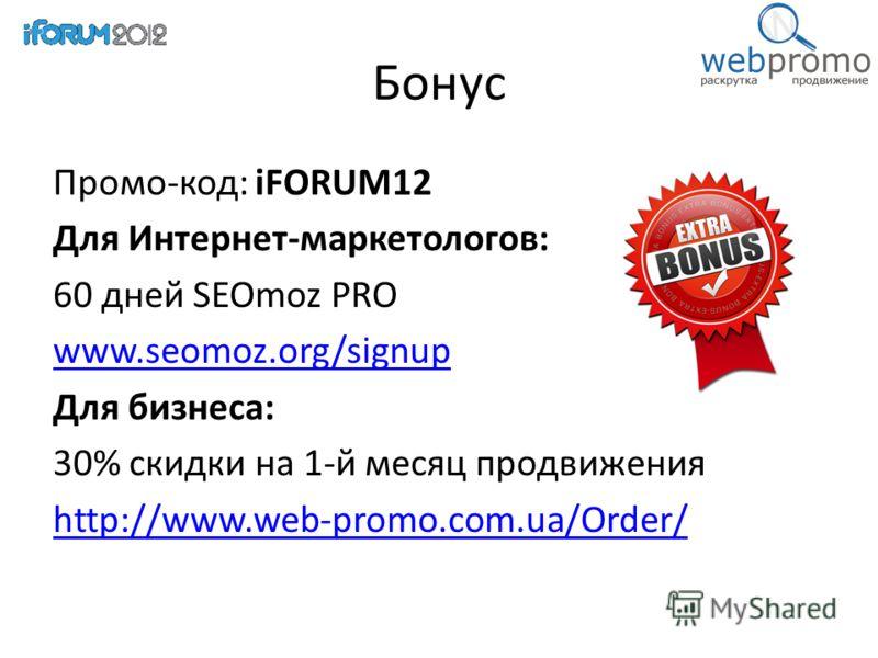 Бонус Промо-код: iFORUM12 Для Интернет-маркетологов: 60 дней SEOmoz PRO www.seomoz.org/signup Для бизнеса: 30% скидки на 1-й месяц продвижения http://www.web-promo.com.ua/Order/