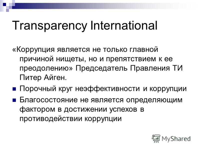 Transparency International «Коррупция является не только главной причиной нищеты, но и препятствием к ее преодолению» Председатель Правления ТИ Питер Айген. Порочный круг неэффективности и коррупции Благосостояние не является определяющим фактором в