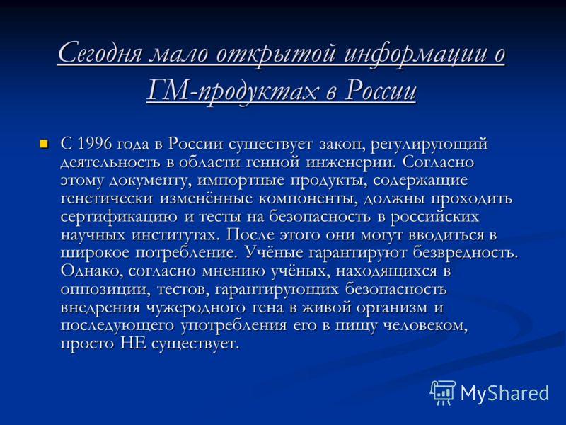 Сегодня мало открытой информации о ГМ-продуктах в России С 1996 года в России существует закон, регулирующий деятельность в области генной инженерии. Согласно этому документу, импортные продукты, содержащие генетически изменённые компоненты, должны п