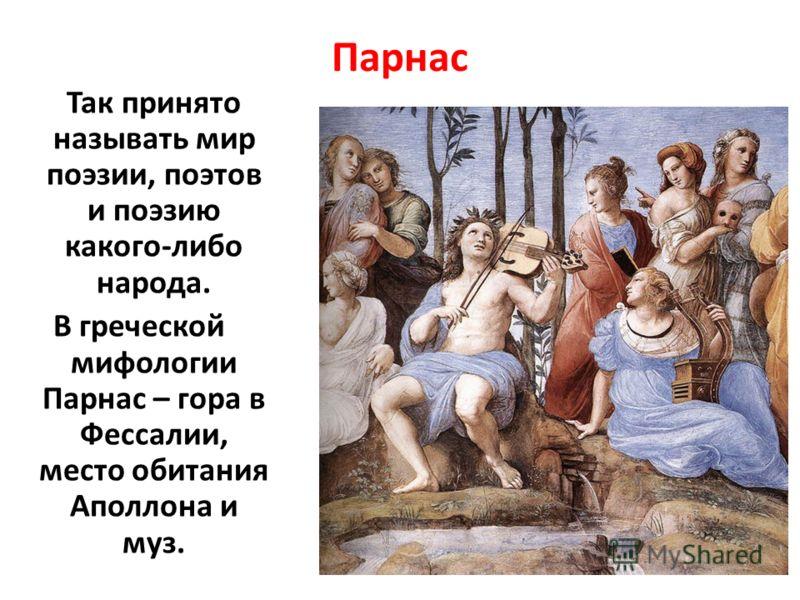 Парнас Так принято называть мир поэзии, поэтов и поэзию какого-либо народа. В греческой мифологии Парнас – гора в Фессалии, место обитания Аполлона и муз.