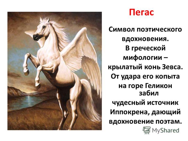 Пегас Символ поэтического вдохновения. В греческой мифологии – крылатый конь Зевса. От удара его копыта на горе Геликон забил чудесный источник Иппокрена, дающий вдохновение поэтам.