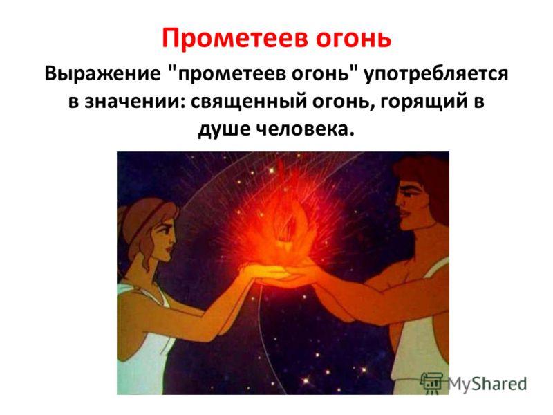 Прометеев огонь Выражение прометеев огонь употребляется в значении: священный огонь, горящий в душе человека.
