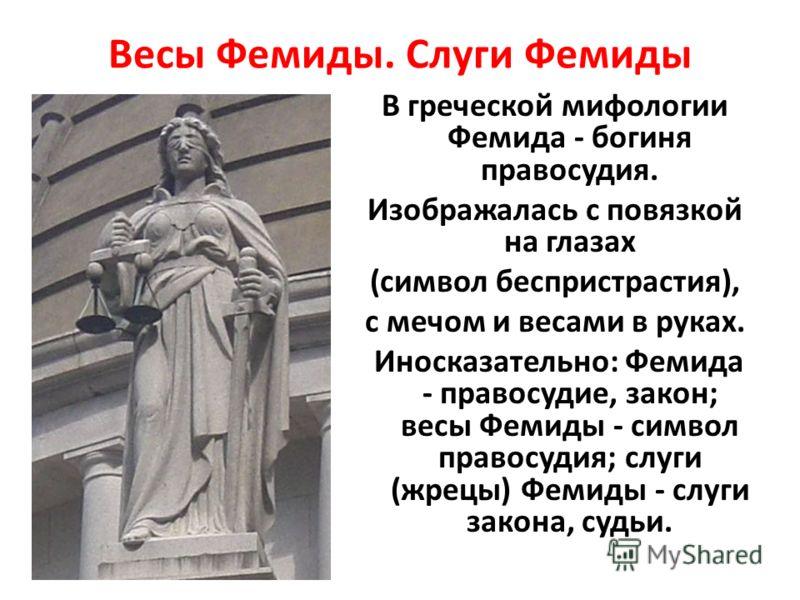 Весы Фемиды. Слуги Фемиды В греческой мифологии Фемида - богиня правосудия. Изображалась с повязкой на глазах (символ беспристрастия), с мечом и весами в руках. Иносказательно: Фемида - правосудие, закон; весы Фемиды - символ правосудия; слуги (жрецы