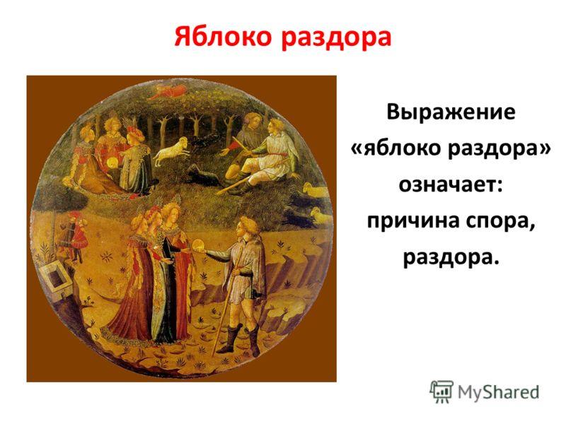 Яблоко раздора Выражение «яблоко раздора» означает: причина спора, раздора.
