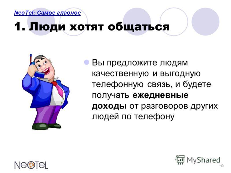 10 NeoTel: Самое главное 1. Люди хотят общаться Вы предложите людям качественную и выгодную телефонную связь, и будете получать ежедневные доходы от разговоров других людей по телефону