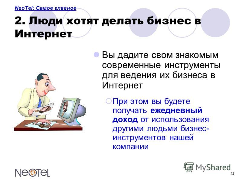 12 NeoTel: Самое главное 2. Люди хотят делать бизнес в Интернет Вы дадите свом знакомым современные инструменты для ведения их бизнеса в Интернет При этом вы будете получать ежедневный доход от использования другими людьми бизнес- инструментов нашей