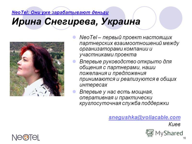 18 NeoTel: Они уже зарабатывают деньги Ирина Снегирева, Украина NeoTel – первый проект настоящих партнерских взаимоотношений между организаторами компании и участниками проекта Впервые руководство открыто для общения с партнерами, наши пожелания и пр