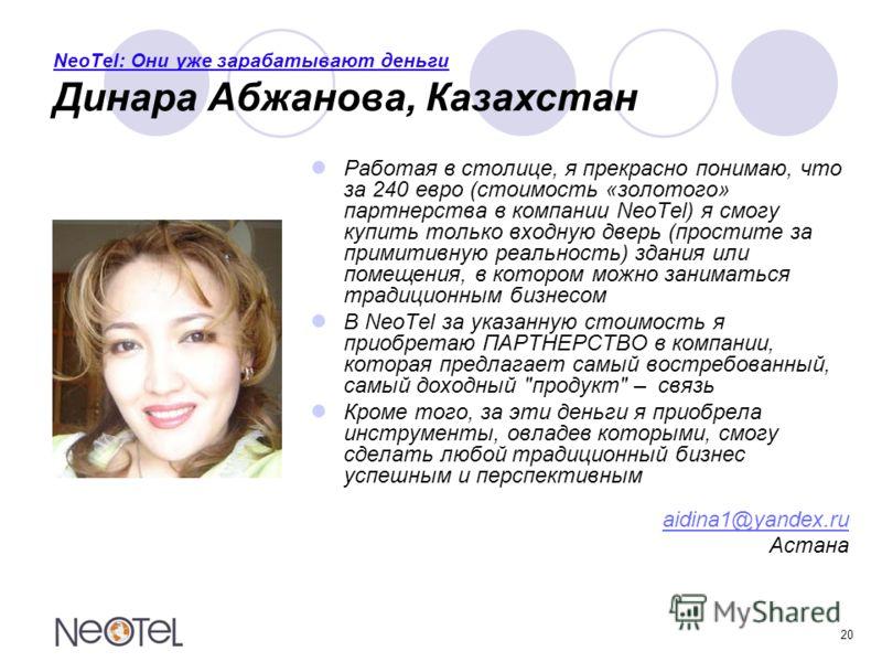 20 NeoTel: Они уже зарабатывают деньги Динара Абжанова, Казахстан Работая в столице, я прекрасно понимаю, что за 240 евро (стоимость «золотого» партнерства в компании NeoTel) я смогу купить только входную дверь (простите за примитивную реальность) зд