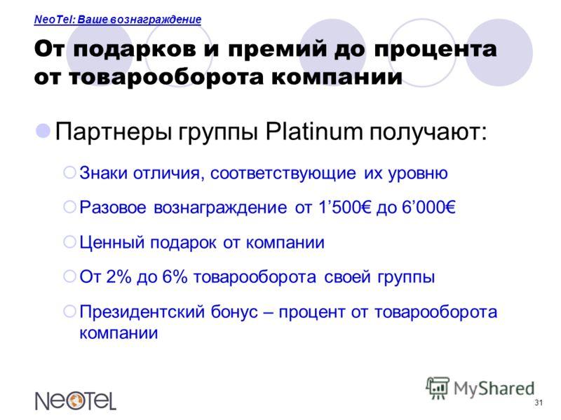 31 NeoTel: Ваше вознаграждение От подарков и премий до процента от товарооборота компании Партнеры группы Platinum получают: Знаки отличия, соответствующие их уровню Разовое вознаграждение от 1500 до 6000 Ценный подарок от компании От 2% до 6% товаро