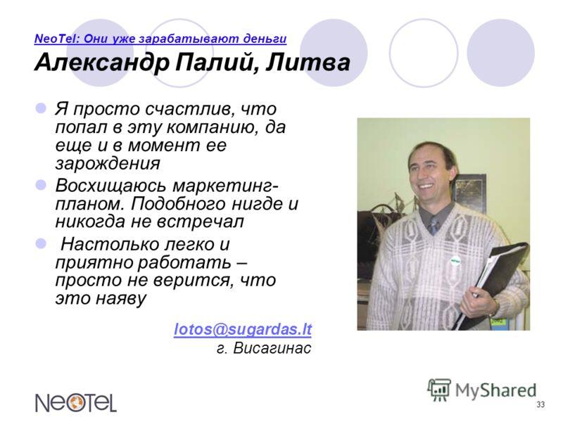 33 NeoTel: Они уже зарабатывают деньги Александр Палий, Литва Я просто счастлив, что попал в эту компанию, да еще и в момент ее зарождения Восхищаюсь маркетинг- планом. Подобного нигде и никогда не встречал Настолько легко и приятно работать – просто