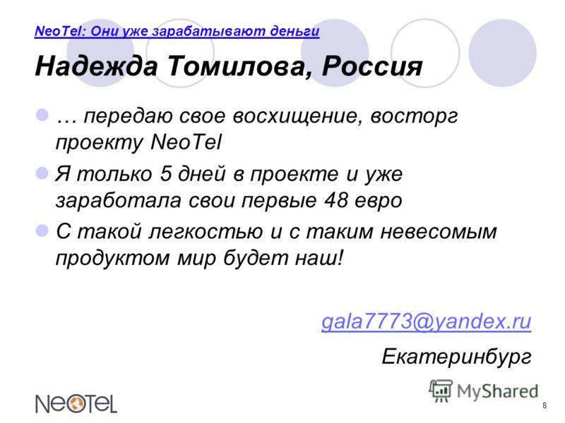 8 NeoTel: Они уже зарабатывают деньги Надежда Томилова, Россия … передаю свое восхищение, восторг проекту NeoTel Я только 5 дней в проекте и уже заработала свои первые 48 евро С такой легкостью и с таким невесомым продуктом мир будет наш! gala7773@ya