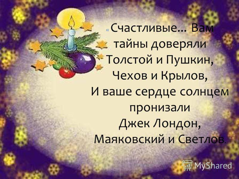 « Счастливые... Вам тайны доверяли Толстой и Пушкин, Чехов и Крылов, И ваше сердце солнцем пронизали Джек Лондон, Маяковский и Светлов.