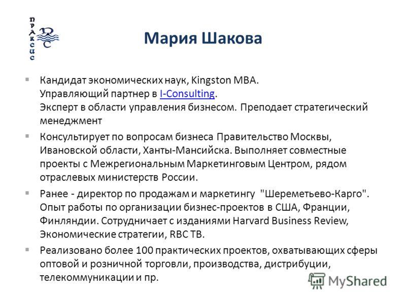 Мария Шакова Кандидат экономических наук, Kingston MBA. Управляющий партнер в I-Consulting. Эксперт в области управления бизнесом. Преподает стратегический менеджментI-Consulting Консультирует по вопросам бизнеса Правительство Москвы, Ивановской обла