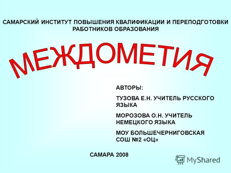 САМАРСКИЙ ИНСТИТУТ ПОВЫШЕНИЯ КВАЛИФИКАЦИИ И ПЕРЕПОДГОТОВКИ РАБОТНИКОВ ОБРАЗОВАНИЯ САМАРА 2008 АВТОРЫ: ТУЗОВА Е.Н. УЧИТЕЛЬ РУССКОГО ЯЗЫКА МОРОЗОВА О.Н. УЧИТЕЛЬ НЕМЕЦКОГО ЯЗЫКА МОУ БОЛЬШЕЧЕРНИГОВСКАЯ СОШ 2 «ОЦ»