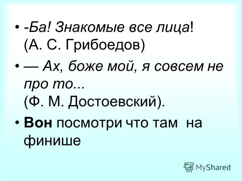 -Ба! Знакомые все лица! (А. С. Грибоедов) Ах, боже мой, я совсем не про то... (Ф. М. Достоевский). Вон посмотри что там на финише