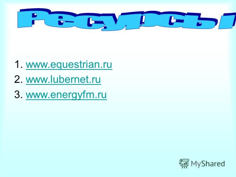 1. www.equestrian.ruwww.equestrian.ru 2. www.lubernet.ruwww.lubernet.ru 3. www.energyfm.ruwww.energyfm.ru