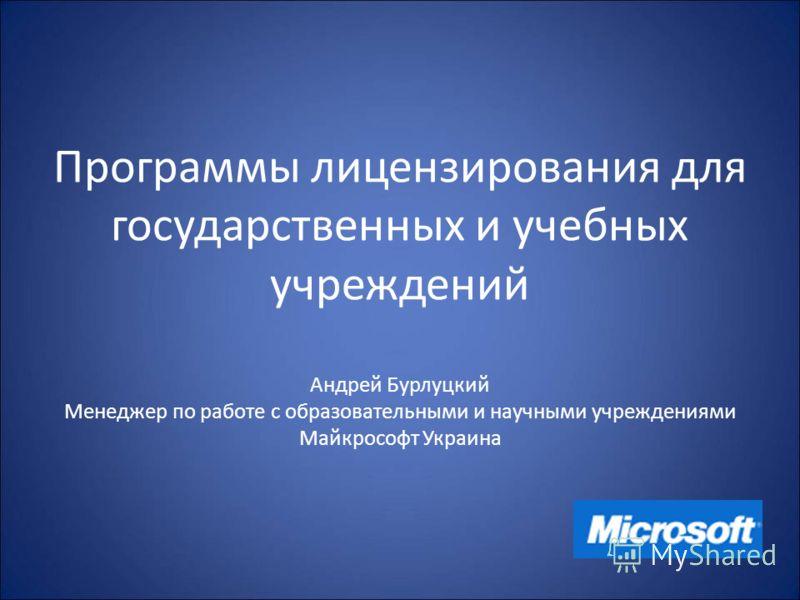 Программы лицензирования для государственных и учебных учреждений Андрей Бурлуцкий Менеджер по работе с образовательными и научными учреждениями Майкрософт Украина