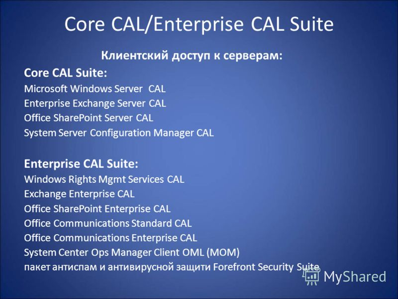 Core CAL/Enterprise CAL Suite Клиентский доступ к серверам: Core CAL Suite: Microsoft Windows Server CAL Enterprise Exchange Server CAL Office SharePoint Server CAL System Server Configuration Manager CAL Enterprise CAL Suite: Windows Rights Mgmt Ser