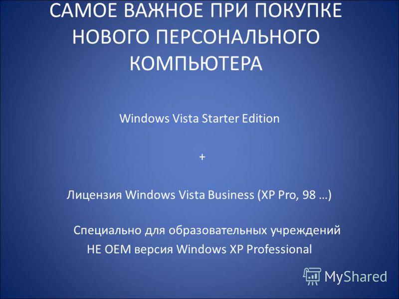 САМОЕ ВАЖНОЕ ПРИ ПОКУПКЕ НОВОГО ПЕРСОНАЛЬНОГО КОМПЬЮТЕРА Windows Vista Starter Edition + Лицензия Windows Vista Business (XP Pro, 98 …) Специально для образовательных учреждений НЕ OEM версия Windows XP Professional