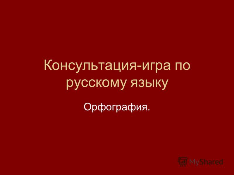 Консультация-игра по русскому языку Орфография.