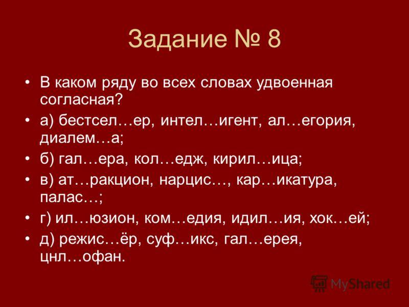 Задание 8 В каком ряду во всех словах удвоенная согласная? а) бестсел…ер, интел…игент, ал…егория, диалем…а; б) гал…ера, кол…едж, кирил…ица; в) ат…ракцион, нарцис…, кар…икатура, палас…; г) ил…юзион, ком…едия, идил…ия, хок…ей; д) режис…ёр, суф…икс, гал