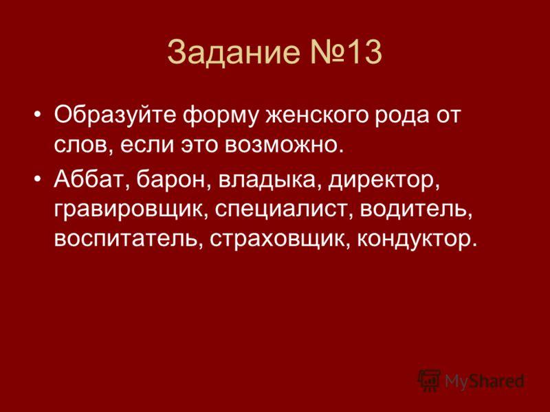 Задание 13 Образуйте форму женского рода от слов, если это возможно. Аббат, барон, владыка, директор, гравировщик, специалист, водитель, воспитатель, страховщик, кондуктор.