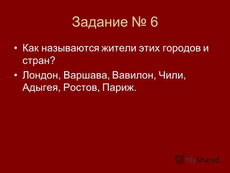 Задание 6 Как называются жители этих городов и стран? Лондон, Варшава, Вавилон, Чили, Адыгея, Ростов, Париж.