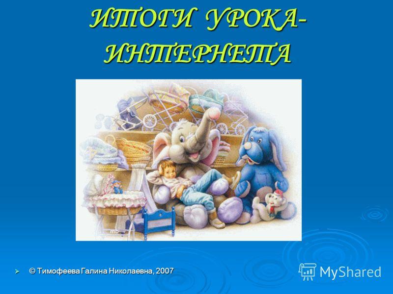 ИТОГИ УРОКА- ИНТЕРНЕТА © Тимофеева Галина Николаевна, 2007 © Тимофеева Галина Николаевна, 2007