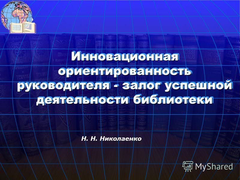 Инновационная ориентированность руководителя - залог успешной деятельности библиотеки Н. Н. Николаенко