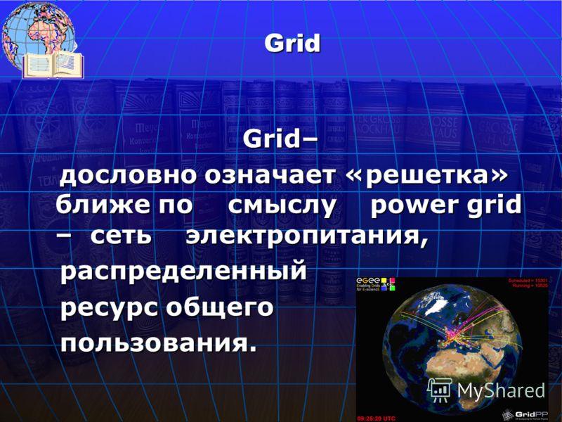 Grid– дословно означает «решетка» ближе по смыслу power grid – сеть электропитания, дословно означает «решетка» ближе по смыслу power grid – сеть электропитания, распределенный распределенный ресурс общего ресурс общего пользования. пользования. Grid