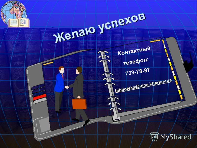 Контактный телефон: 733-78-97 Желаю успехов biblioteka@uipa.kharkov.ua